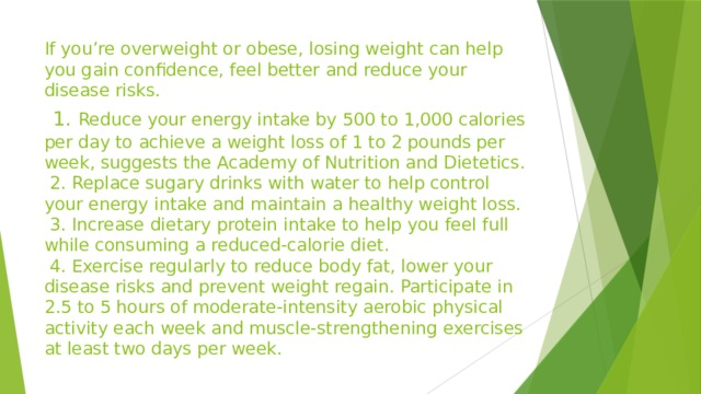 If you're overweight or obese, losing weight can help you gain confidence, feel better and reduce your disease risks.   1. Reduce your energy intake by 500 to 1,000 calories per day to achieve a weight loss of 1 to 2 pounds per week, suggests the Academy of Nutrition and Dietetics.  2. Replace sugary drinks with water to help control your energy intake and maintain a healthy weight loss.  3. Increase dietary protein intake to help you feel full while consuming a reduced-calorie diet.  4. Exercise regularly to reduce body fat, lower your disease risks and prevent weight regain. Participate in 2.5 to 5 hours of moderate-intensity aerobic physical activity each week and muscle-strengthening exercises at least two days per week.