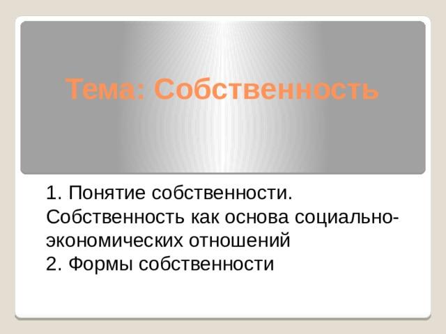 Тема: Собственность   1. Понятие собственности. Собственность как основа социально-экономических отношений  2. Формы собственности