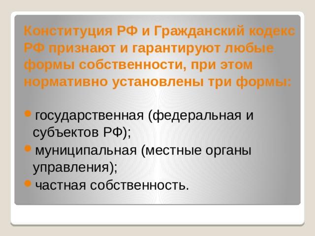Конституция РФ и Гражданский кодекс РФ признают и гарантируют любые формы собственности, при этом нормативно установлены три формы: