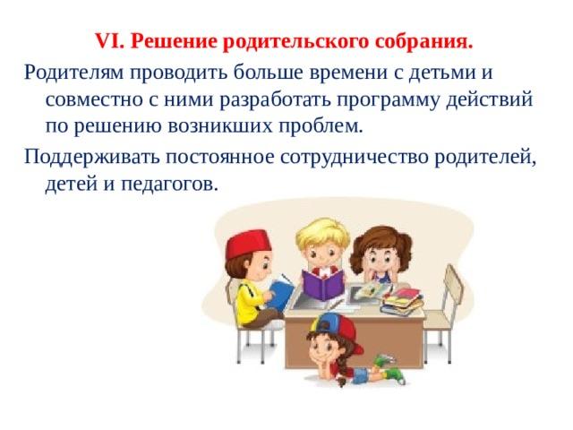VI.Решение родительского собрания. Родителям проводить больше времени с детьми и совместно с ними разработать программу действий по решению возникших проблем. Поддерживать постоянное сотрудничество родителей, детей и педагогов.