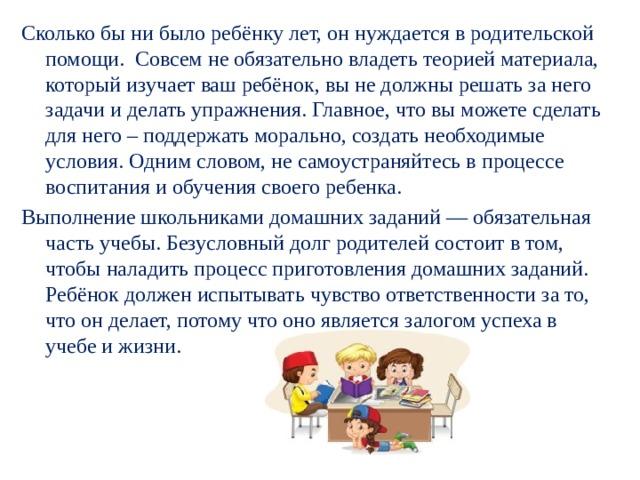 Сколько бы ни было ребёнку лет, он нуждается в родительской помощи. Совсем не обязательно владеть теорией материала, который изучает ваш ребёнок, вы не должны решать за него задачи и делать упражнения. Главное, что вы можете сделать для него – поддержать морально, создать необходимые условия. Одним словом, не самоустраняйтесь в процессе воспитания и обучения своего ребенка. Выполнение школьниками домашних заданий — обязательная часть учебы. Безусловный долг родителей состоит в том, чтобы наладить процесс приготовления домашних заданий. Ребёнок должен испытывать чувство ответственности за то, что он делает, потому что оно является залогом успеха в учебе и жизни.