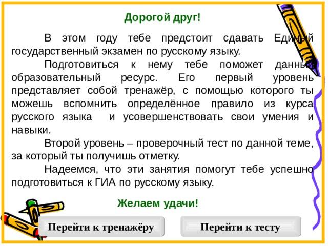 Дорогой друг!   В этом году тебе предстоит сдавать Единый государственный экзамен по русскому языку.  Подготовиться к нему тебе поможет данный образовательный ресурс. Его первый уровень представляет собой тренажёр, с помощью которого ты можешь вспомнить определённое правило из курса русского языка и усовершенствовать свои умения и навыки.  Второй уровень – проверочный тест по данной теме, за который ты получишь отметку.  Надеемся, что эти занятия помогут тебе успешно подготовиться к ГИА по русскому языку. Желаем удачи!  Перейти к тренажёру Перейти к тесту