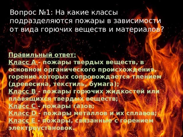 Вопрос №1: На какие классы подразделяются пожары в зависимости от вида горючих веществ и материалов? Правильный ответ: Класс А - пожары твердых веществ, в основном органического происхождения, горение которых сопровождается тлением (древесина, текстиль, бумага); Класс В - пожары горючих жидкостей или плавящихся твердых веществ; Класс С - пожары газов; Класс D - пожары металлов и их сплавов; Класс Е - пожары, связанные с горением электроустановок.  Текст надписи