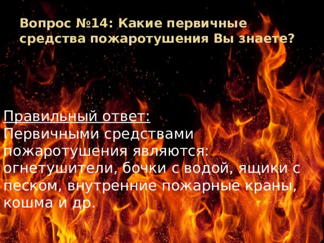Вопрос №14: Какие первичные средства пожаротушения Вы знаете? Правильный ответ: Первичными средствами пожаротушения являются: огнетушители, бочки с водой, ящики с песком, внутренние пожарные краны, кошма и др.
