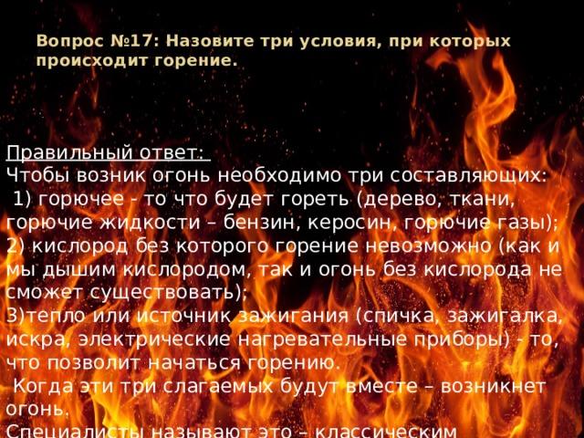 Вопрос №17: Назовите три условия, при которых происходит горение.   Правильный ответ: Чтобы возник огонь необходимо три составляющих:  1) горючее - то что будет гореть (дерево, ткани, горючие жидкости – бензин, керосин, горючие газы); 2) кислород без которого горение невозможно (как и мы дышим кислородом, так и огонь без кислорода не сможет существовать); 3)тепло или источник зажигания (спичка, зажигалка, искра, электрические нагревательные приборы) - то, что позволит начаться горению.  Когда эти три слагаемых будут вместе – возникнет огонь. Специалисты называют это – классическим треугольником пожара.