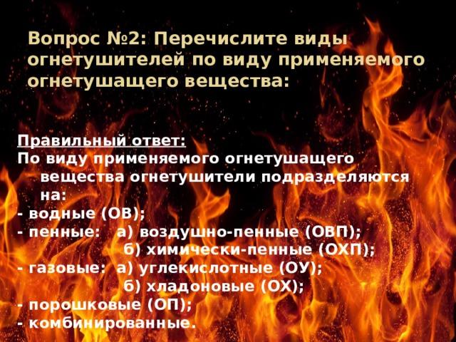 Вопрос №2: Перечислите виды огнетушителей по виду применяемого огнетушащего вещества: Правильный ответ: По виду применяемого огнетушащего вещества огнетушители подразделяются на: - водные (ОВ); - пенные: а) воздушно-пенные (ОВП);  б) химически-пенные (ОХП); - газовые: а) углекислотные (ОУ);  б) хладоновые (ОХ); - порошковые (ОП); - комбинированные.