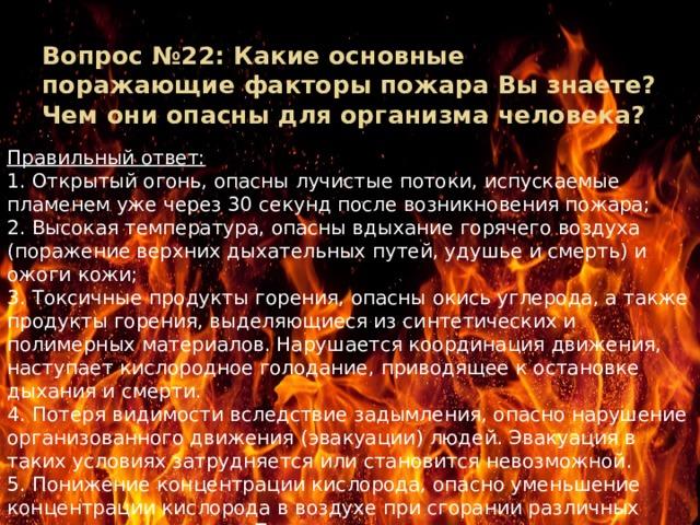 Вопрос №22: Какие основные поражающие факторы пожара Вы знаете? Чем они опасны для организма человека? Правильный ответ: 1. Открытый огонь, опасны лучистые потоки, испускаемые пламенем уже через 30 секунд после возникновения пожара; 2. Высокая температура, опасны вдыхание горячего воздуха (поражение верхних дыхательных путей, удушье и смерть) и ожоги кожи; 3. Токсичные продукты горения, опасны окись углерода, а также продукты горения, выделяющиеся из синтетических и полимерных материалов. Нарушается координация движения, наступает кислородное голодание, приводящее к остановке дыхания и смерти. 4. Потеря видимости вследствие задымления, опасно нарушение организованного движения (эвакуации) людей. Эвакуация в таких условиях затрудняется или становится невозможной. 5. Понижение концентрации кислорода, опасно уменьшение концентрации кислорода в воздухе при сгорании различных веществ и материалов. Понижение содержания кислорода в воздухе на 3 % вызывает ухудшение двигательных функций организма.