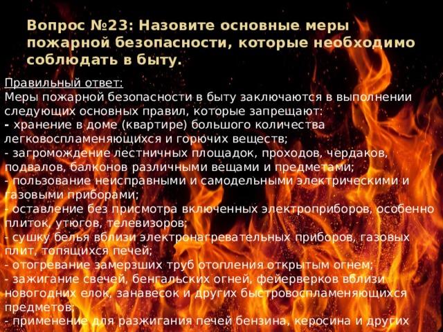 Вопрос №23: Назовите основные меры пожарной безопасности, которые необходимо соблюдать в быту.   Правильный ответ: Меры пожарной безопасности в быту заключаются в выполнении следующих основных правил, которые запрещают: - хранение в доме (квартире) большого количества легковоспламеняющихся и горючих веществ; - загромождение лестничных площадок, проходов, чердаков, подвалов, балконов различными вещами и предметами; - пользование неисправными и самодельными электрическими и газовыми приборами; - оставление без присмотра включенных электроприборов, особенно плиток, утюгов, телевизоров; - сушку белья вблизи электронагревательных приборов, газовых плит, топящихся печей; - отогревание замерзших труб отопления открытым огнем; - зажигание свечей, бенгальских огней, фейерверков вблизи новогодних елок, занавесок и других быстровоспламеняющихся предметов; - применение для разжигания печей бензина, керосина и других горючих веществ; - включение в одну розетку такого количества электроприборов, которые перегружают сеть (как правило, более трех) и др.