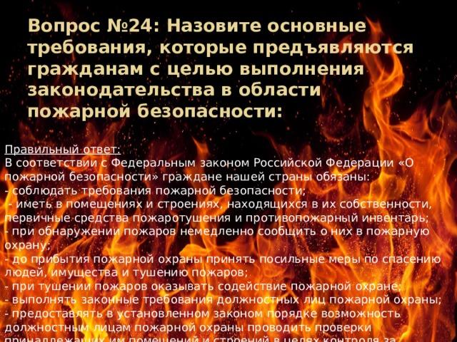 Вопрос №24: Назовите основные требования, которые предъявляются гражданам с целью выполнения законодательства в области пожарной безопасности:   Правильный ответ: В соответствии с Федеральным законом Российской Федерации «О пожарной безопасности» граждане нашей страны обязаны: - соблюдать требования пожарной безопасности;  - иметь в помещениях и строениях, находящихся в их собственности, первичные средства пожаротушения и противопожарный инвентарь; - при обнаружении пожаров немедленно сообщить о них в пожарную охрану; - до прибытия пожарной охраны принять посильные меры по спасению людей, имущества и тушению пожаров; - при тушении пожаров оказывать содействие пожарной охране; - выполнять законные требования должностных лиц пожарной охраны; - предоставлять в установленном законом порядке возможность должностным лицам пожарной охраны проводить проверки принадлежащих им помещений и строений в целях контроля за соблюдением требований пожарной безопасности .