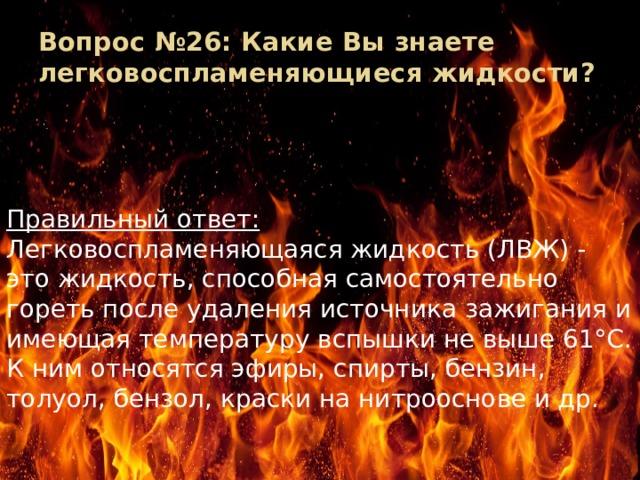 Вопрос №26: Какие Вы знаете легковоспламеняющиеся жидкости?   Правильный ответ: Легковоспламеняющаяся жидкость (ЛВЖ) - это жидкость, способная самостоятельно гореть после удаления источника зажигания и имеющая температуру вспышки не выше 61°С. К ним относятся эфиры, спирты, бензин, толуол, бензол, краски на нитрооснове и др.