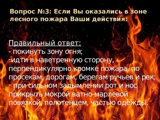 Вопрос №3: Если Вы оказались в зоне лесного пожара Ваши действия: Правильный ответ: - покинуть зону огня;
