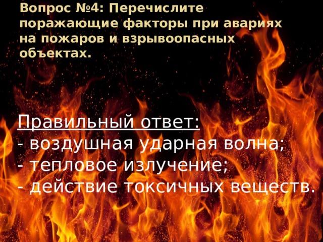 Вопрос №4: Перечислите поражающие факторы при авариях на пожаров и взрывоопасных объектах. Правильный ответ: - воздушная ударная волна; - тепловое излучение; - действие токсичных веществ.