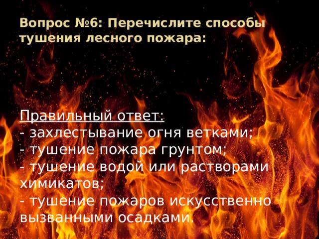 Вопрос №6: Перечислите способы тушения лесного пожара: Правильный ответ: - захлестывание огня ветками; - тушение пожара грунтом; - тушение водой или растворами химикатов; - тушение пожаров искусственно вызванными осадками.