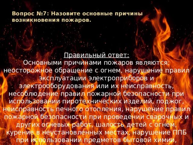 Вопрос №7: Назовите основные причины возникновения пожаров.   Правильный ответ: Основными причинами пожаров являются: неосторожное обращение с огнем, нарушение правил эксплуатации электроприборов и электрооборудования или их неисправность, несоблюдение правил пожарной безопасности при использовании пиротехнических изделий, поджог, неисправность печного отопления, нарушение правил пожарной безопасности при проведении сварочных и других огневых работ, шалость детей с огнем, курение в неустановленных местах, нарушение ППБ при использовании предметов бытовой химии, короткое замыкание в электроприборах и др.