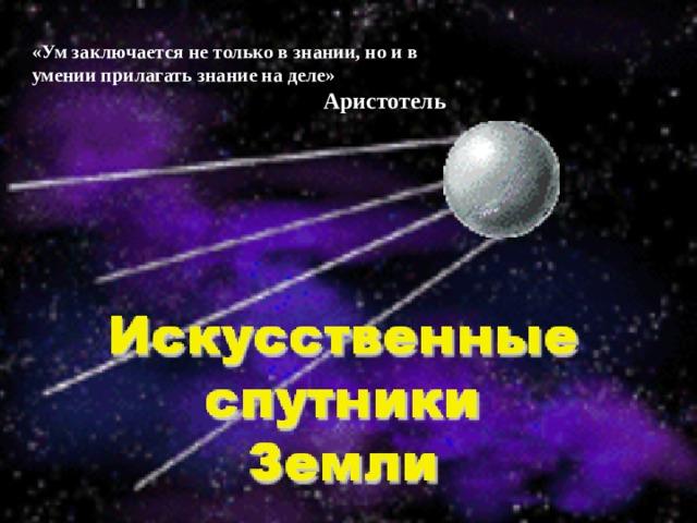 «Ум заключается не только в знании, но и в умении прилагать знание на деле» Аристотель «Ум заключается не только в знании, но и в умении прилагать знание на деле» Аристотель  « Искусственные спутники Земли» 1