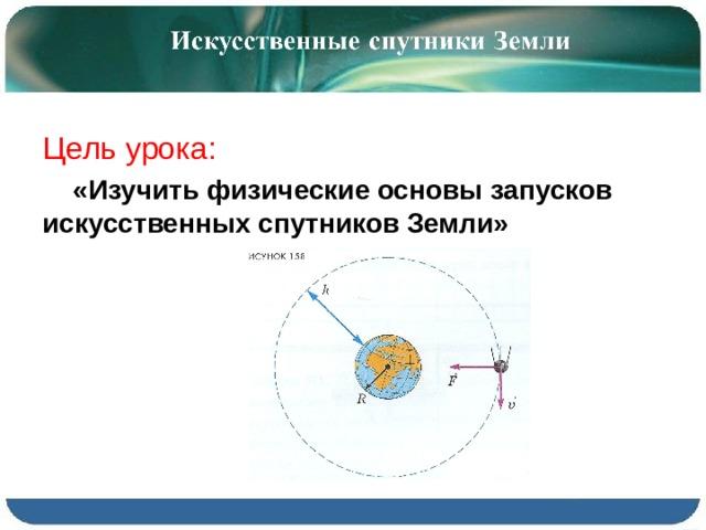 Цель урока:  «Изучить физические основы запусков искусственных спутников Земли»