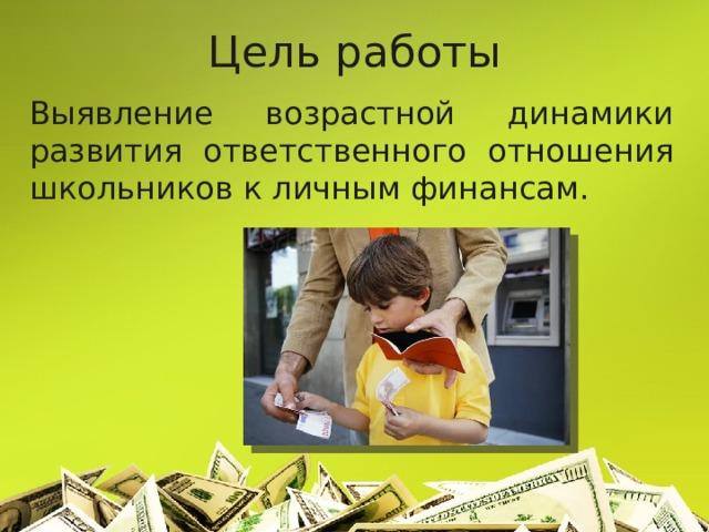 Цель работы Выявление возрастной динамики развития ответственного отношения школьников к личным финансам.