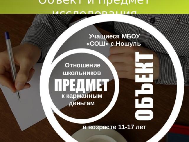 Объект и предмет исследования Учащиеся МБОУ «СОШ» с.Ношуль  в возрасте 11-17 лет Отношение школьников   к карманным деньгам