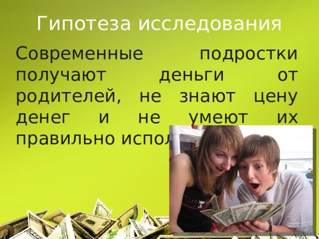Гипотеза исследования Современные подростки получают деньги от родителей, не знают цену денег и не умеют их правильно использовать.
