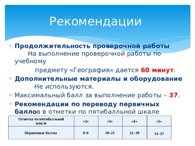 Рекомендации Продолжительность проверочной работы   На выполнение проверочной работы по учебному  предмету «География» дается 60 минут . Дополнительные материалы и оборудование   Не используются. Максимальный балл за выполнение работы – 37 . Рекомендации по переводу первичных балло в в отметки по пятибалльной шкале   Отметка по пятибалльной  шкале Первичные баллы «2» «3» 0–9 «4» 10–21 «5» 22–30  31–37