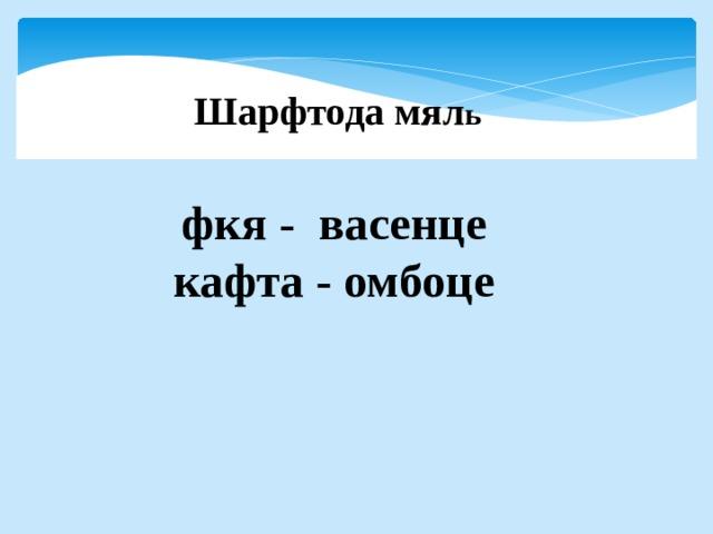 Шарфтода мял ь        фкя - васенце кафта - омбоце