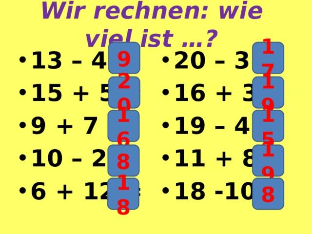 Wir rechnen: wie viel ist …? 9 17 13 – 4 = 15 + 5 = 9 + 7 = 10 – 2 = 6 + 12 = 20 – 3 = 16 + 3 = 19 – 4 = 11 + 8 = 18 -10 = 20 19 16 15 8 19 18 8
