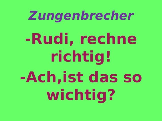 Zungenbrecher -Rudi, rechne richtig! -Ach,ist das so wichtig?