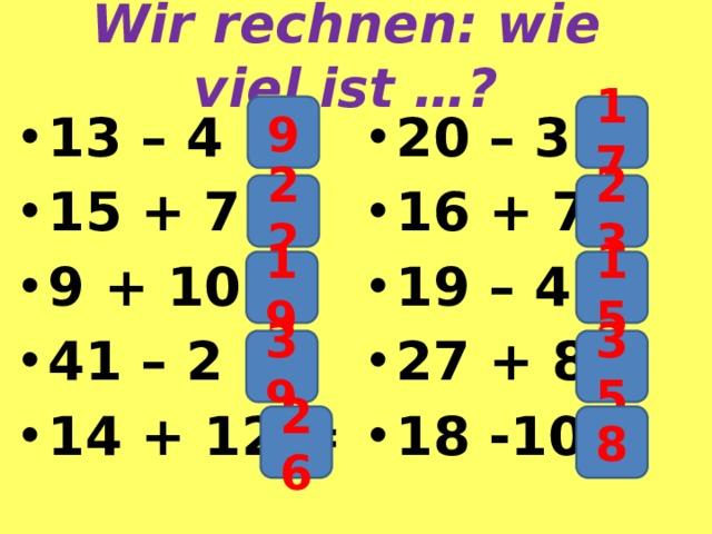 Wir rechnen: wie viel ist …? 9 17 13 – 4 = 15 + 7 = 9 + 10 = 41 – 2 = 14 + 12 = 20 – 3 = 16 + 7 = 19 – 4 = 27 + 8 = 18 -10 = 22 23 19 15 39 35 26 8