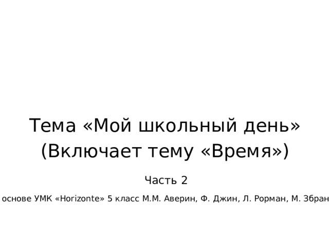 Тема «Мой школьный день» (Включает тему «Время») Часть 2 На основе УМК «Horizonte» 5 класс М.М. Аверин, Ф. Джин, Л. Рорман, М. Збранкова