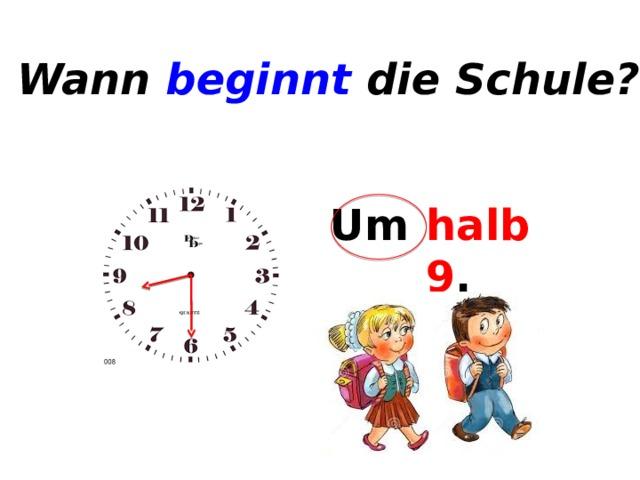 Wann beginnt die Schule? Um ... . halb 9 .