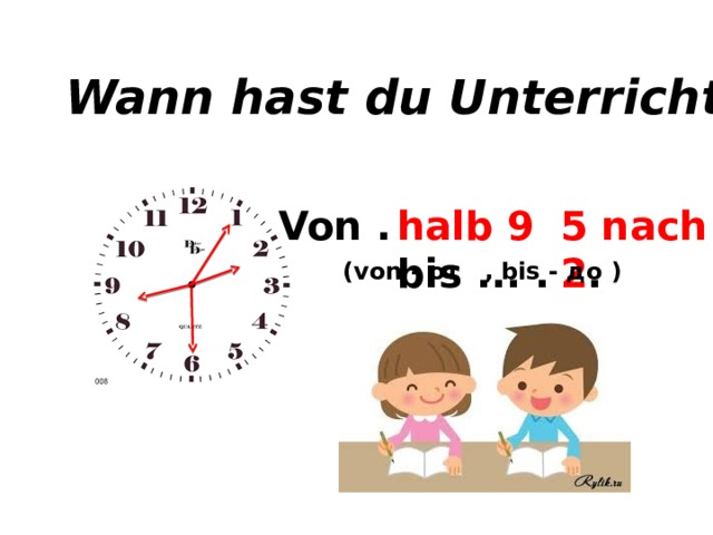Wann hast du Unterricht? Von ... bis ... . halb 9 bis ... . 5 nach 2 . (von - от , bis - до )