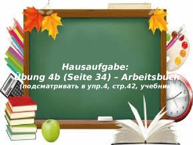 Hausaufgabe: Übung 4b (Seite 34) – Arbeitsbuch (подсматривать в упр.4, стр.42, учебник)
