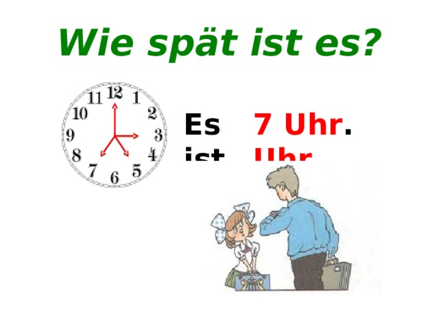 Wie spät ist es? 3 Uhr . Es ist .......... 5 Uhr . 7 Uhr .