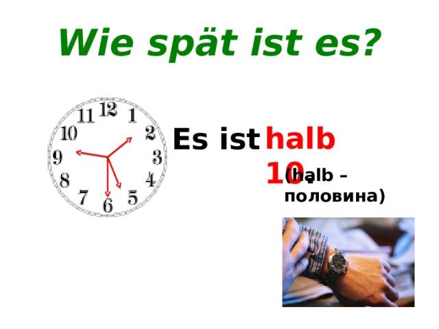 Wie spät ist es? halb 2 . halb 6 . halb 10 . Es ist ... . (halb – половина)