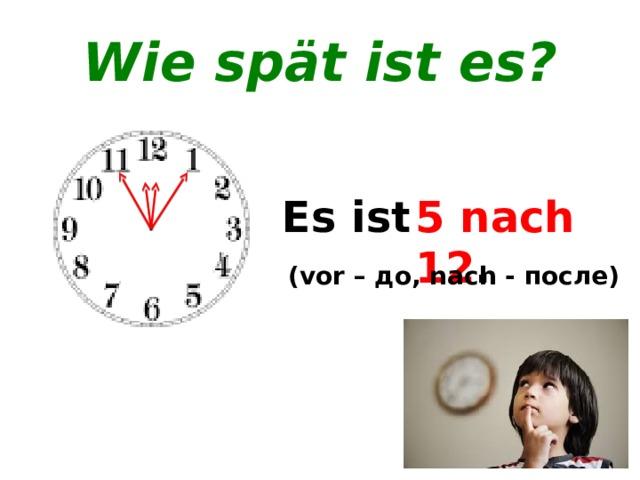 Wie spät ist es? Es ist ... . 5 vor 12. 5 nach 12 . (vor – до, nach - после)