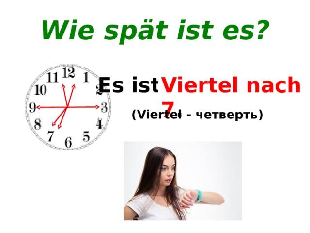 Wie spät ist es? Viertel nach 12 . Viertel vor 12 . Es ist ... . Viertel vor 7 . Viertel nach 7 . (Viertel - четверть)