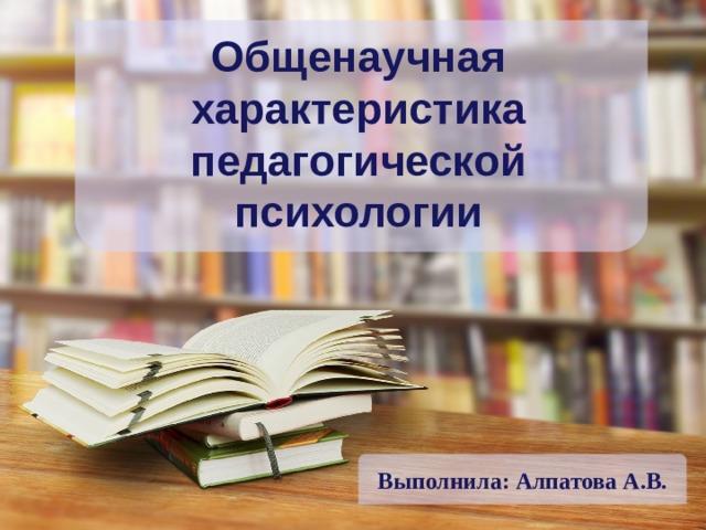 Выполнила: Алпатова А.В. Общенаучная характеристика педагогической психологии
