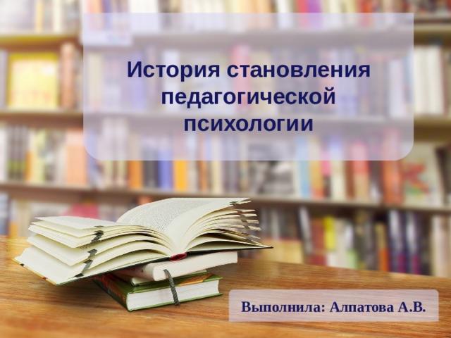Выполнила: Алпатова А.В. История становления педагогической психологии