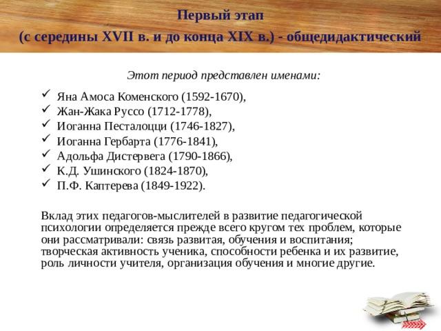 Первый этап  (с середины XVII в. и до конца XIX в.) - общедидактический   Этот период представлен именами:   Яна Амоса Коменского (1592-1670),  Жан-Жака Руссо (1712-1778),  Иоганна Песталоцци (1746-1827),  Иоганна Гербарта (1776-1841),  Адольфа Дистервега (1790-1866),  К.Д. Ушинского (1824-1870),  П.Ф. Каптерева (1849-1922). Вклад этих педагогов-мыслителей в развитие педагогической психологии определяется прежде всего кругом тех проблем, которые они рассматривали: связь развитая, обучения и воспитания; творческая активность ученика, способности ребенка и их развитие, роль личности учителя, организация обучения и многие другие.