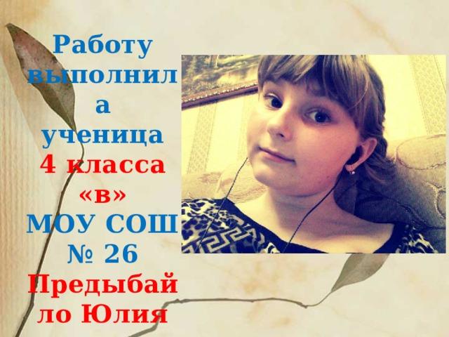 Работу выполнила ученица 4 класса «в» МОУ СОШ № 26 Предыбайло Юлия