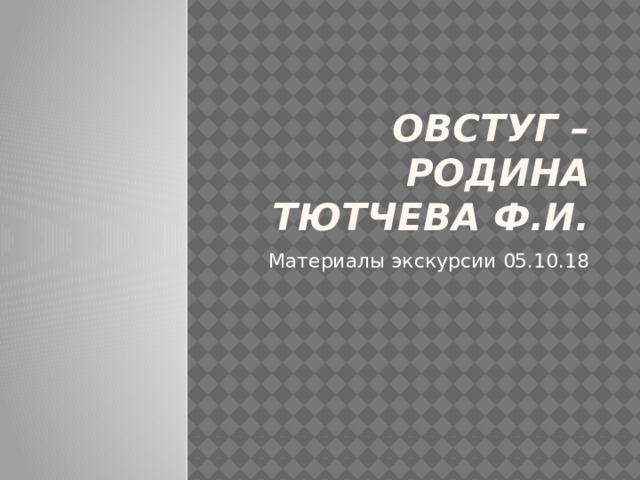 Овстуг – родина Тютчева Ф.И. Материалы экскурсии 05.10.18