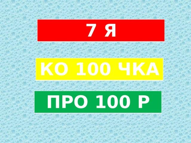 7 Я КО 100 ЧКА ПРО 100 Р