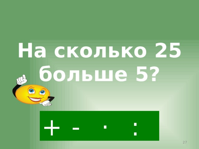 На сколько 25 больше 5? - · : +