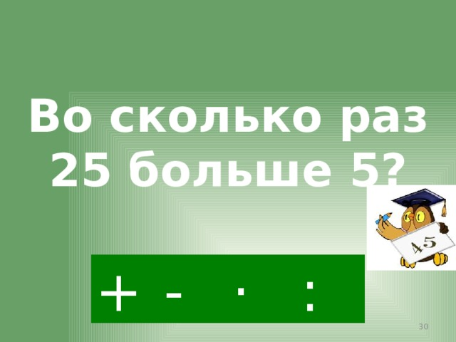 Во сколько раз 25 больше 5? : - · +