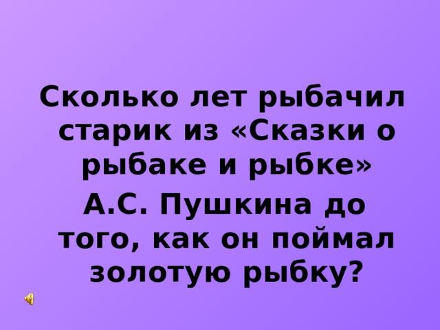 Сколько лет рыбачил старик из «Сказки о рыбаке и рыбке»  А.С. Пушкина до того, как он поймал золотую рыбку?