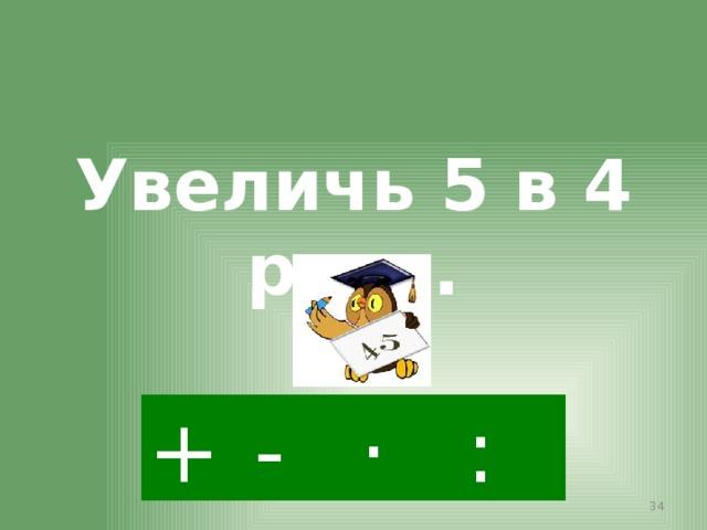 Увеличь 5 в 4 раза. · - : +