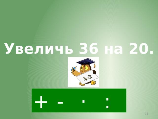 Увеличь 36 на 20. + · : -