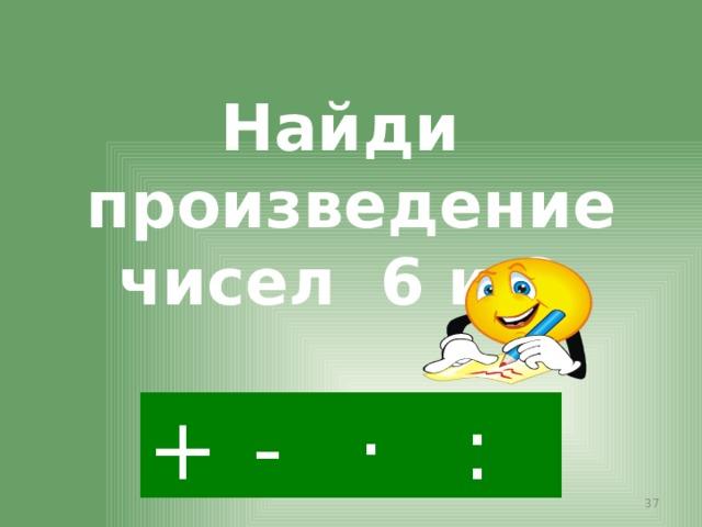 Найди произведение чисел 6 и 8. · - : +