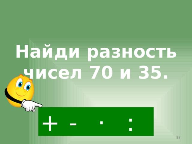 Найди разность чисел 70 и 35. - · : +