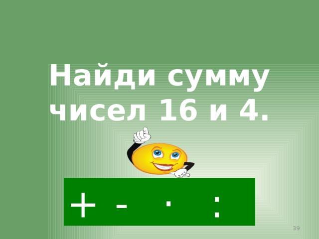 Найди сумму чисел 16 и 4. + · : -
